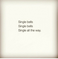 Single Bells: Single bells  Single bells  Single all the way.
