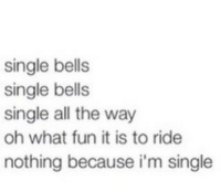My favorite Christmas song.: single bells  single bells  single all the way  oh what fun it is to ride  nothing because i'm single My favorite Christmas song.