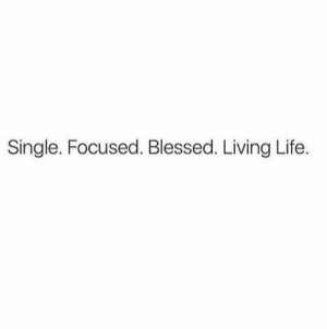 Blessed, Life, and Living: Single. Focused. Blessed. Living Life.