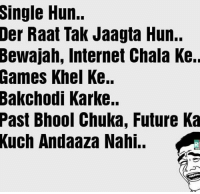 Memes, Huns, and 🤖: Single Hun.  Der Raat Tak Jaagta Hun..  Bewajah, Internet Chala Ke.  Games Khel Ke..  Bakchodi Karke..  Past Bhool Chuka, Future Ka  Kuch Andaaza Nahi.. Yes we exist 😂😂😂 tag single guys 😂😂😂