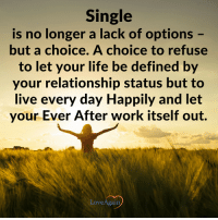Single is a choice. Do you agree? ~ loveagain.com/fb: Single  is no longer a lack of options  but a choice. A choice to refuse  to let your life be defined by  your relationship status but to  live every day Happily and let  your Ever After work itself out.  Love Again Single is a choice. Do you agree? ~ loveagain.com/fb