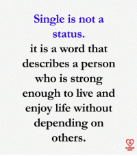 Life, Memes, and Live: Single is not a  status  it is a word that  describes a person  who is strong  enough to live and  enjoy life without  depending on  others.  RO  ELATIONSHIP  QUOTES