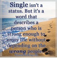 Life, Memes, and Awkward: Single isn't a  status. But it's a  word that  describes a  person who is  strong enough to  enjoy life without  depending on the  wrong people  Women Working.com Do you want to know the right words to say next time you see your ex? Do you want to put an end to the awkward silences? Check this out: bit.ly/2ndchanceM