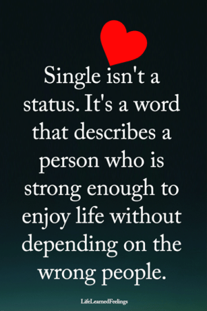 Life, Memes, and Word: Single isn't a  status. It's a word  that describes a  erson who is  strong enough to  enjoy life without  depending on the  wrong people.  LifeLearnedFeelings <3