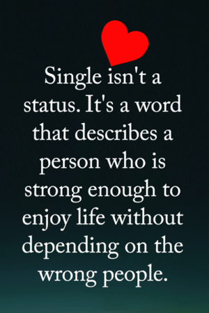 <3: Single isn't a  status. It's a word  that describes a  person who is  strong enough to  enjoy life without  depending on the  wrong people. <3