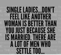 Memes, Singles, and Single: SINGLE LADIES...DON'T  HER N  THE HE  FEEL LIKE ANOTHER  OLE TH  WOMANIS BETTER THAN  YOU JUST BECAUSE SHE  IS MARRIED. THERE ARE  A LOT OF MEN WHO  HER INI  SETTLE TOO  NICOLE THE HE
