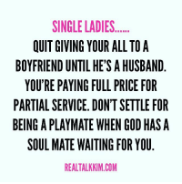 Memes, 🤖, and Single Ladies: SINGLE LADIES  OUIT GIVING YOUR ALL TO A  BOYFRIEND UNTIL HE'S AHUSBAND  YOU'RE PAYING FULL PRICE FOR  PARTIAL SERVICE. DON'TSETTLE FOR  BEING A PLAYMATE WHEN GOD HAS A  SOUL MATE WAITING FOR YOU  REALTALKKIM.COM