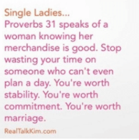 single ladies: Single Ladies  Proverbs 31 speaks of a  woman knowing her  merchandise is good. Stop  wasting your time on  someone who can't even  plan a day. You're worth  stability. You're worth  commitment. You're worth  marriage.  Real Talkkim.com