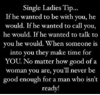 single ladies: Single Ladies Tip  If he wanted to be with you, he  would. If he wanted to call you,  he would. If he wanted to talk to  you he would. When someone is  into you they make time for  YOU No matter how good of a  woman you are, you'll never be  good enough for a man who isn't  ready!