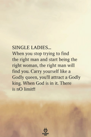 Stop Trying To: SINGLE LADIES.  When you stop trying to find  the right man and start being the  right woman, the right man will  find you. Carry yourself like a  Godly queen, you'll attract a Godly  king. When God is in it. There  is nO limit!!  RELATIONGHP