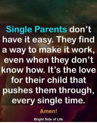 Life, Love, and Memes: Single Parents don't  have it easy. They find  a way to make it work,  even when they don't  know how. It's the love  for their child that  pushes them through,  every single time.  Amen  Bright Side of Life