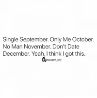 Funny, Memes, and Yeah: Single September. Only Me October.  No Man November. Don't Date  December. Yeah, I think I got this.  osarcasm_only SarcasmOnly