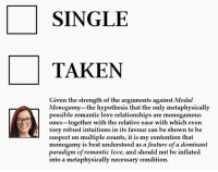 Love, Relationships, and Taken: SINGLE  TAKEN  Given the strength of the arguments against Modal  Monogamy-the hypothesis that the only metaphysically  possible romantic love relationships are monogamous  ones-together with the relative ease with which even  very robust intuitions in its favour can be shown to be  suspect on multiple counts, it is my contention that  monogamy is best understood as a feature of a dominant  paradigm of romantic love, and should not be inflated  into a metaphysically necessary condition.