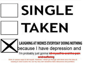 Too true by kaylthetaco FOLLOW 4 MORE MEMES.: SINGLE  TAKEN  LAUGHING AT MEMES EVERYDAY DOING NOTHING  because I have depression and  I'm probably just gonna kiyootoendthepain  and ouffering  think of varous ways to kill myseit. However, I never go through with them since the idea of  ceasing to exist scares me, but my very own existence teels delusional and pointiess. Too true by kaylthetaco FOLLOW 4 MORE MEMES.