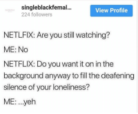 Netflix, Loneliness, and Silence: singleblackfemal...  224 followers  View Profile  NETLFIX: Are you still watching?  ME: No  NETFLIX: Do you want it on in the  background anyway to fill the deafening  silence of your loneliness?  ME: ..yeh