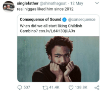 <p>Because the Internet was late (via /r/BlackPeopleTwitter)</p>: singlefather @shinathagoat 12 May  real niggas liked him since 2012  Consequence of Sound@consequence  When did we all start liking Childish  Gambino? cos.lv/Ld4H30jUA3s  507 t 41.4k 138.8K <p>Because the Internet was late (via /r/BlackPeopleTwitter)</p>