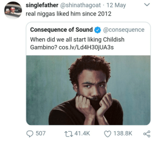 Blackpeopletwitter, Childish Gambino, and Funny: singlefather @shinathagoat 12 May  real niggas liked him since 2012  Consequence of Sound@consequence  When did we all start liking Childish  Gambino? cos.lv/Ld4H30jUA3s  507 41.4K 138.8K ς Because the Internet was late