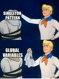 Gang, Okay, and Design: SINGLETON  PATTERN  GLOBAL A  VARIABLES  imgflip.com Okay gang, lets see who the design pattern really is