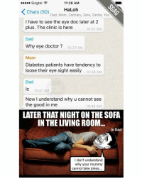 Memes, Chat, and Diabetes: Singtel  11:26 AM  K Chats (50)  HaLoh  Dad, Mom, Zachary, Zara, Zasha, You  I have to see the eye doc later at 2  plus. The clinic is here  10:37 AM  Dad  Why eye doctor  10:37 AM  Mom  Diabetes patients have tendency to  loose their eye sight easily  10:38 AM  Dad  lc 10:47 AM  Now I understand why u cannot see  the good in me  10:48 AM  LATER THAT NIGHTONTHE SOFA  IN THE LIVING ROOM  le Dad  I don't understand  why your mummy  cannot take jokes... Hahahah this dad is totally asking for it!! 😂😂 (Credit to Zeth Loh)