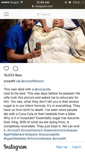 Coca-Cola, God, and Instagram: Singtel  12:09 AM  2 instagram.com  Q Search  18,023 likes  crossfit via @crossfitenoch  This man died with a @cocacola  next to his bed. This was days before he passed. His  wife took this picture and asked me to advocate for  him. You see, what they don't tell you is that excess  sugar is in our infant formula. It's in everything. They  have us from birth to death. I've seen more people  die with a Coca Cola at their bedside than a bible.  Why is it in hospitals? Essentially sugar has become  God. King, 80% of what we are dying from, is  completely reversible. They just treat it. We can end  it. #crossfit #crossfitenoch #weendchronicdisease  #getfitdiehard #obesity #cocacolakills  #type2diabetes #chronicdisease @crossfit  Insta  Sign up  Log in memehumor:  Yes CrossFitter, preach about the evils of sugar next to a dead man.