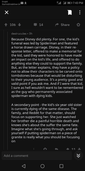 Not a meme, but this needs to be shared: Singtel  46l ll607:43 PM  StarHub Vodafone UA  X  Share  106  14  destrucules 3h  Because Disney did plenty. For one, the kid's  funeral was led by Spiderman and featured  a horse drawn carriage. Disney, in their re-  sponse letter, offered to make a memorial for  the kid, said they  impact on the kid's life, and offered to do  anything else they could to support the family.  But, as the letter explains, they have a policy  not to allow their characters to be carved onto  were honored to have made  an  tombstones because that would be disturbing  to their young audience. It's a pretty good and  valid point if you ask me. And if I were that kid,  I sure as hell wouldn't want to be remembered  as the guy who permanently associated  spiderman with dying kids.  A secondary point - the kid's six year old sister  is currently dying of the same disease. The  family, and Reddit for that matter, should  focus on supporting her. She just watched  her brother die a painful horrible death and  knows she's about the suffer the same fate.  Imagine what she's going through, and ask  yourself if putting spiderman on a piece of  granite is really what you should be focusing  on  11  Add a comment  O  >> Not a meme, but this needs to be shared