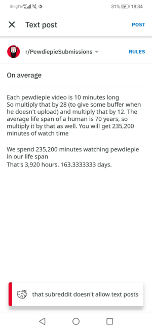 This sub reddit doesn't allow texts: SingTel ll O  4G*  31%  18:34  Text post  POST  r/PewdiepieSubmissions  RULES  On average  Each pewdiepie video is 10 minutes long  So multiply that by 28 (to give some buffer when  he doesn't upload) and multiply that by 12. The  average life span of a human is 70 years, so  multiply it by that as well. You will get 235,200  minutes of watch time  We spend 235,200 minutes watching pewdiepie  in our life span  That's 3,920 hours. 163.3333333 days.  that subreddit doesn't allow text posts This sub reddit doesn't allow texts