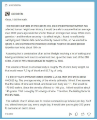 Apparently, Church, and Food: siniristiriita  siniristiriita  Guys, I did the math  I did not get clear data on the specific era, but considering how nutrition has  affected human height over history, it would be safe to assume that an average  man 2000 years ago would be shorter than an average man today. While one's  genetics and therefore ancestry - do affect height, I found no sufficiently  satisfying and reliable data on how ethnicity comes to this, so l've elected to  ignore it, and estimated the most likely average height of an adult galilean  israelite man to be about 160 cm  Assuming that a combination of an active lifestyle involving a lot of walking and  having unreliable food sources would end one up on the lower end of the BMI  scale. A BMI of 19.5 would amount to roughly 50 kilos  The volume of blood in a human body is roughly 7% of one's body weight, so  that would mean 7,5 kg of blood and 42,7 kg of body  If a box of 1000 communion wafers weights 0,25 kg, then one unit is about  0,00025 kg. The average serving of the wine is estimably 140 ml. If we assume  that the ratios of wine and blood, and bread and body are 1:1, that would be  170 000 wafers. Since the density of blood is 1,04 g/cc, 140 ml would be about  145 grams. That is roughly 52 servings of wine. Therefore, the limiting factor is  the dry mass  The catholic church allows one to receive communion up to twice per day. So if  you attend twice per day, every single day, it would take you roughly 232 years  to consume an entire Jesus  9 notes the mystery that apparently needed solving