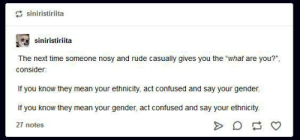 """Confused, Rude, and Tumblr: siniristiriita  siniristiriita  The next time someone nosy and rude casually gives you the """"what are you?"""",  consider  If you know they mean your ethnicity, act confused and say your gender.  If you know they mean your gender, act confused and say your ethnicity  27 notes If it could be either, just tell them what your job is"""