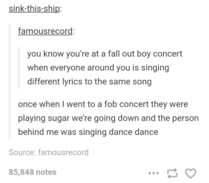 Fallout boy concert: sink-this-ship:  famousrecord  you know you're at a fall out boy concert  when everyone around you is singing  different lyrics to the same song  once when I went to a fob concert they were  playing sugar we're going down and the person  behind me was singing dance dance  Source: famousrecord  85,848 notes Fallout boy concert