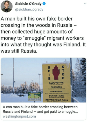 "Madlad crook: Siobhán O'Grady  @siobhan_ogrady  A man built his own fake border  crossing in the woods in Russia --  then collected huge amounts of  money to ""smuggle"" migrant workers  into what they thought was Finland. It  was still Russia.  RAJAVYÖHYKE  PAÄSY LMAN LUPAA KIELETTY  GRÄNSZON  TILLTRÄDE UTAN TILLSTAND FORBJUDET  GRENZZONE  RAJAVYOHYKE  ENTRITT OHNE ENTSPRECHENDE ERLAUDNIS VERBOTEN  BORDER ZONE  NO ENTRY WITHOUT SPECIAL PERMIT  ПОГРАНИЧНАЯ ЗОНА  въезд з РазРешения зАПРЕшается  A con man built a fake border crossing between  Russia and Finland – and got paid to smuggle...  washingtonpost.com  STOP Madlad crook"