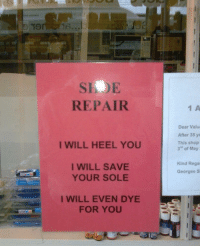 "This is where I'm going to get my shoes repaired from now on !: SIOE  REPAIR  1 A  Dear Valu  After 35 ye  This shop  3"" of May  I WILL HEEL YOU  I WILL SAVE  YOUR SOLE  Kind Rega  Georges S  I WILL EVEN DYE  FOR YOU This is where I'm going to get my shoes repaired from now on !"