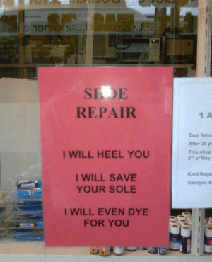 "This is where I'm going to get my shoes repaired from now on ! via /r/funny https://ift.tt/2vUKBrt: SIOE  REPAIR  1 A  Dear Valu  After 35 ye  This shop  3"" of May  I WILL HEEL YOU  I WILL SAVE  YOUR SOLE  Kind Rega  Georges S  I WILL EVEN DYE  FOR YOU This is where I'm going to get my shoes repaired from now on ! via /r/funny https://ift.tt/2vUKBrt"