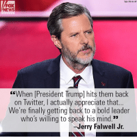 "On ""Justice,"" Jerry Falwell Jr. said he approved of President Donald J. Trump's use of social media.: Sipa USA va AP  FOX  NEWS  ""VWhen [President Trumpl hits them back  on Twitter, I actually appreciate that.  We're finally getting back to a bold leader  who's wlling to speak his mind.  -Jerry Falwell Jr. On ""Justice,"" Jerry Falwell Jr. said he approved of President Donald J. Trump's use of social media."