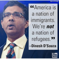 """America, Funny, and Instagram: Sipa via AP Images  America IS  a nation of  Immigrants  We're not  a nation of  refugees.""""  Dinesh D'Souza  FOX  NEWS True. 🔴www.TooSavageForDemocrats.com🔴 JOINT INSTAGRAM: @rightwingsavages Partners: 🇺🇸👍: @The_Typical_Liberal 🇺🇸💪@theunapologeticpatriot 🇺🇸 @DylansDailyShow 🇺🇸 @keepamerica.usa 🇺🇸@Raised_Right_ 🇺🇸@conservative.female 😈 @too_savage_for_liberals 💪 @RightWingRoast 🇺🇸 @Conservative.American 🇺🇸 @Trumpmemz DonaldTrump Trump HillaryClinton MakeAmericaGreatAgain Conservative Republican Liberal Democrat Ccw247 MAGA Politics LiberalLogic Savage TooSavageForDemocrats Instagram Merica America PresidentTrump Funny True sotrue"""