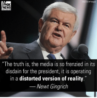 """Facts, Memes, and News: Sipa via AP Images)  FOX  NEWS  """"The truth is, the media is so frenzied in its  disdain for the president, it is operating  in a distorted version of reality.""""  Newt Gingrich """"Members of the media cannot accept that the American people chose DonaldTrump to represent them, so they have turned to a false world of facts in an effort to wage war on the WhiteHouse,"""" NewtGingrich said."""