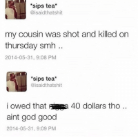God, Smh, and Good: sips tea*  @isaidthatshit  my cousin was shot and killed on  thursday smh  2014-05-31, 9:08 PM  *sips tea*  @isaidthatshit  i owed that aia  aint god good  2014-05-31, 9:09 PM  40 dollars tho .. some angry kids got mad and reported my last post 😤😤😤👌🏼👌🏼👌🏼👌🏼💯💯💯💯