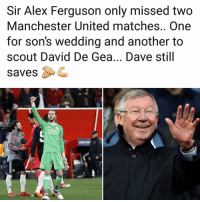 Memes, Manchester United, and Ferguson: Sir Alex Ferguson only missed two  Manchester United matches.. One  for son's wedding and another to  scout David De Gea... Dave still  savesC Dave still saves🙏🏻🙌🏻 DavidDeGea SirAlex
