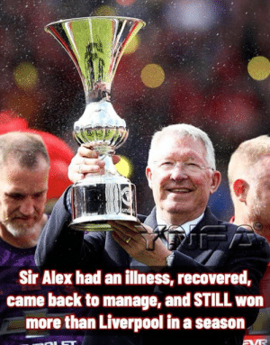 Memes, True, and Liverpool F.C.: Sir Alex had an illness, recovered,  came back to manage, and STILL won  more than Liverpool in a season True Story