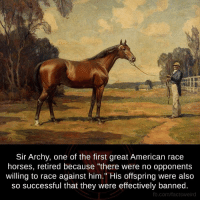 "Horses, Memes, and American: Sir Archy, one of the first great American race  horses, retired because ""there were no opponents  willing to race against him."" His offspring were also  so successful that they were effectively banned.  fb.com/factsweird"