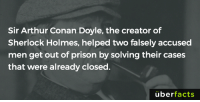 Memes, Sherlock Holmes, and Arthur Conan Doyle: Sir Arthur Conan Doyle, the creator of  Sherlock Holmes, helped two falsely accused  men get out of prison by solving their cases  that were already closed  uber  facts He became a real-life Sherlock Holmes after writing the stories.