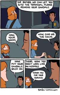 Memes, Thank You, and Sandals: SIR, BEFORE WE CAN LET YOU  INTO THE TERMINAL, PLEASE  REMOVE YOUR SANDALS.  Now, GIVE ME  NOW  THE SOCKS  YOUR  SOCKS  NOW  THERE, NOW YOU  PUT YOUR DON'T LOOK LIKE  SANDALS AN ASSHOLE  BACK ON  THANK YOU  FOR YOUR  SERVICE  smbc-comics.com Airport security