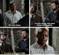 I wish psych was still on Netflix😭😭: Sir, calm down.  It's set in Londona in 1888.  I'm just saying, this show  seems a little white.  So, what are you saying? Black  people hadn't been invented yet? I wish psych was still on Netflix😭😭