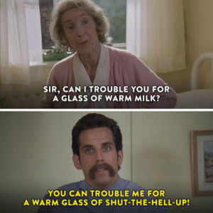 Dank, Watch, and Hell: SIR, CAN I TROUBLE YOU FOR  A GLASS OF WARM MILK?  YOU CAN TROUBLE ME FOR  A WARM GLASS OF SHUT THE HELL-UP! Shut the hell up and watch #HappyGilmore.