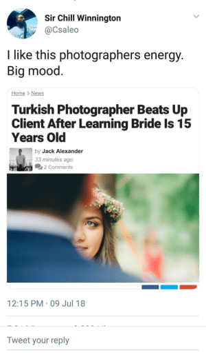 Chill, Dank, and Energy: Sir Chill Winnington  @Csaleo  I like this photographers energy  Big mood  HomeNews  Turkish Photographer Beats Up  Client After Learning Bride Is 15  Years Old  by Jack Alexander  33 minutes ago  2 Comments  12:15 PM-09 Jul 18  Tweet your reply Faded pictures in a broken glass by Rekdon FOLLOW HERE 4 MORE MEMES.