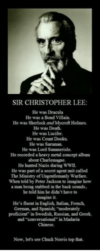 "#MayTheForceBeWithYouAlways   Black Star: SIR CHRISTOPHER LEE  He was Dracula  He was a Bond Villain.  He was Sherlock and Mycroft Holmes.  He was Death.  He was Lucifer.  He was Count Dooku.  He was Saruman.  He was Lord Summerisle.  He recorded a heavy metal concept album  about Charlemagne.  He hunted Nazis during WWII.  He was part of a secret agent unit called  The Ministry of Ungentlemanly Warfare  When told by Peter Jackson to imagine how  a man being stabbed in the back sounds,  he told him he didn't have to  imagine it.  He's fluent in English, Italian, French,  German, and Spanish: ""moderately  proficient"" in Swedish, Russian, and Greek,  and ""conversational"" in Madarin  Chinese.  Now, let's see Chuck Norris top that. #MayTheForceBeWithYouAlways   Black Star"