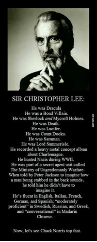 "Dank, 🤖, and Villains: SIR CHRISTOPHER LEE  He was Dracula  He was a Bond Villain.  He was Sherlock and Mycroft Holmes.  He was Death.  He was Lucifer.  He was Count Dooku.  He was Saruman.  He was Lord Summerisle.  He recorded a heavy metal concept album  about Charlemagne.  He hunted Nazis during WWII  He was part of a secret agent unit called  The Ministry of Ungentlemanly Warfare  When told by Peter Jackson to imagine how  a man being stabbed in the back sounds,  he told him he didn't have to  imagine it.  He's fluent in English, Italian, French,  German, and Spanish; ""moderately  proficient"" in Swedish, Russian, and Greek,  and ""conversational"" in Madarin  Chinese.  Now, let's see Chuck Norris top that. Sir, you are the real MVP! http://9gag.com/gag/aB36ozQ?ref=fbp"
