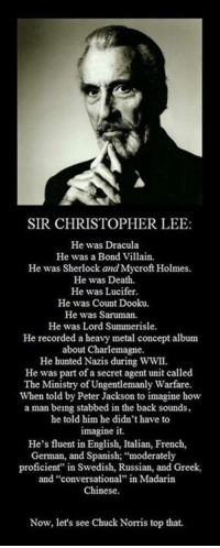 "Amazing!: SIR CHRISTOPHER LEE:  He was Dracula  He was a Bond Villain  He was Sherlock and Mycroft Holmes.  He was Death.  He was Lucifer.  He was Count Dooku.  He was Saruman.  He was Lord Summerisle.  He recorded a heavy metal concept album  about Charlemagne.  He hunted Nazis during WWII.  He was part of a secret agent unit called  The Ministry of Ungentlemanly Warfare.  When told by Peter Jackson to imagine how  a man being stabbed in the back sounds,  he told him he didn't have to  imagine it.  He's fluent in English, Italian, French,  German, and Spanish; ""moderately  proficient"" in Swedish, Russian, and Greek,  and ""conversational"" in Madarin  Chinese.  Now, let's see Chuck Norris top that. Amazing!"