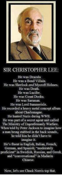 "secret agent: SIR CHRISTOPHER LEE:  He was Dracula  He was a Bond Villain.  He was Sherlock and Mycroft Holmes  He was Death.  He was Lucifer  He was Count Dooku.  He was Saruman.  He was Lord Summerisle.  He recorded a heavy metal concept album  about Charlemagne.  He hunted Nazis during WWII.  He was part of a secret agent unit called  The Ministry of Ungentlemanly Warfare.  When told by Peter Jackson to imagine how  a man being stabbed in the back sounds,  he told him he didn't have to  imagine it.  He's fluent in English, Italian, French,  German, and Spanish; ""moderately  proficient"" in Swedish, Russian, and Greek,  and ""conversational"" in Madarin  Chinese.  Now, let's see Chuck Norris top that."