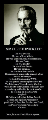 "Chuck Norris, Spanish, and Lucifer: SIR CHRISTOPHER LEE:  He was Dracula  He was a Bond Villain.  He was Sherlock and Mycroft Holmes  He was Death  He was Lucifer  He was Count Dooku  He was Saruman.  He was Lord Summerisle  He recorded a heavy metal concept album  about Charlemagne.  He hunted Nazis during WWII.  He was part of a secret agent unit called  The Ministry of Ungentlemanly Warfare.  When told by Peter Jackson to imagine how  a man being stabbed in the back sounds  he told him he didn't have to  imagine it.  He's fluent in English, Italian, French,  German, and Spanish; ""moderately  proficient"" in Swedish, Russian, and Greek  and ""conversational"" in Madarin  Chinese.  Now, let's see Chuck Norris top that. <p>Sir Christopher Lee Is Truly Awesome.</p>"