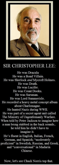 "Chuck Norris, Spanish, and Lucifer: SIR CHRISTOPHER LEE  He was Dracula  He was a Bond Villain  He was Sherlock and Mycroft Holmes.  He was Death.  He was Lucifer.  He was Count Dooku.  He was Saruman  He was Lord Summerisle.  He recorded a heavy metal concept album  about Charlemagne.  He hunted Nazis during WWII.  He was part of a secret agent unit called  The Ministry of Ungentlemanly Warfare.  When told by Peter Jackson to imagine how  a man being stabbed in the back sounds,  he told him he didn't have to  imagine it.  He's fluent in English, Italian, French,  German, and Spanish; ""moderately  proficient"" in Swedish, Russian, and Greek,  and ""conversational"" in Madarin  Chinese.  Now, let's see Chuck Norris top that. <h1><span>Sir Christopher Lee</span></h1>"